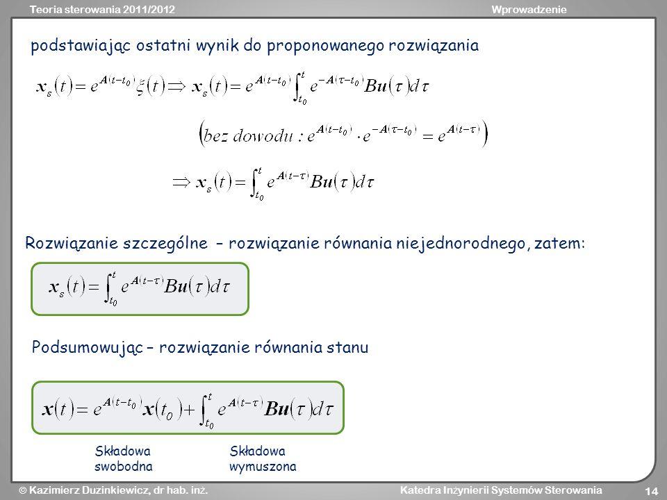 Teoria sterowania 2011/2012Wprowadzenie Kazimierz Duzinkiewicz, dr hab. in ż. Katedra In ż ynierii Systemów Sterowania 14 podstawiając ostatni wynik d