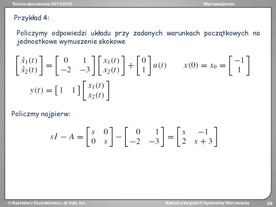 Teoria sterowania 2011/2012Wprowadzenie Kazimierz Duzinkiewicz, dr hab. in ż. Katedra In ż ynierii Systemów Sterowania 29 Przykład 4: Policzmy najpier