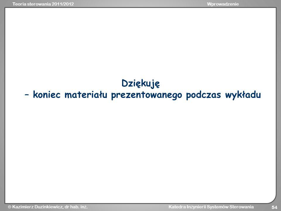 Teoria sterowania 2011/2012Wprowadzenie Kazimierz Duzinkiewicz, dr hab. in ż. Katedra In ż ynierii Systemów Sterowania 54 Dziękuję – koniec materiału