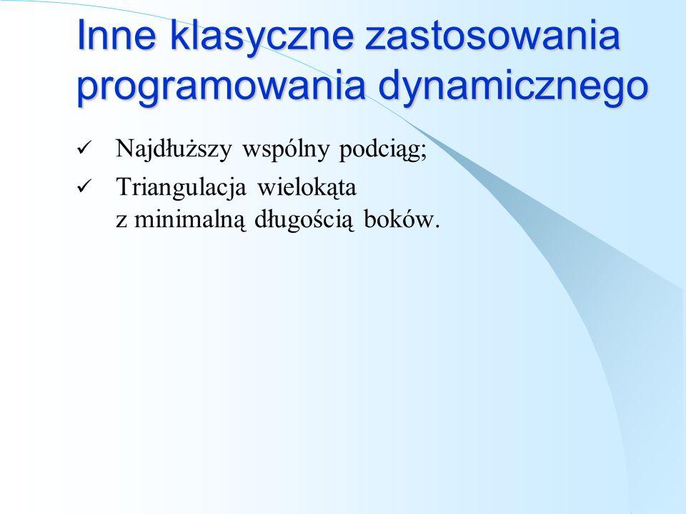Inne klasyczne zastosowania programowania dynamicznego Najdłuższy wspólny podciąg; Triangulacja wielokąta z minimalną długością boków.