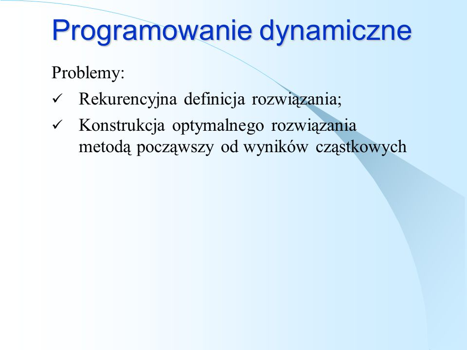 Programowanie dynamiczne Problemy: Rekurencyjna definicja rozwiązania; Konstrukcja optymalnego rozwiązania metodą począwszy od wyników cząstkowych