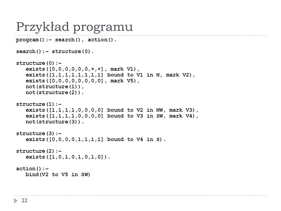 Przykład programu 22 program():– search(), action(). search():– structure(0). structure(0):– exists([0,0,0,0,0,0,×,×], mark V1), exists([1,1,1,1,1,1,1