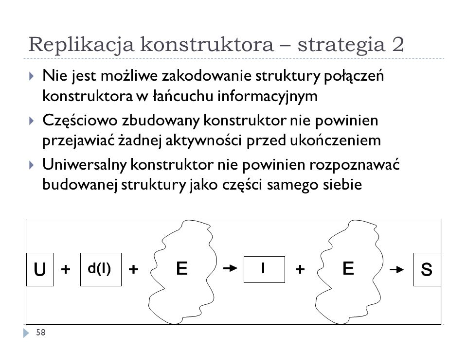 Replikacja konstruktora – strategia 2 58 Nie jest możliwe zakodowanie struktury połączeń konstruktora w łańcuchu informacyjnym Częściowo zbudowany konstruktor nie powinien przejawiać żadnej aktywności przed ukończeniem Uniwersalny konstruktor nie powinien rozpoznawać budowanej struktury jako części samego siebie