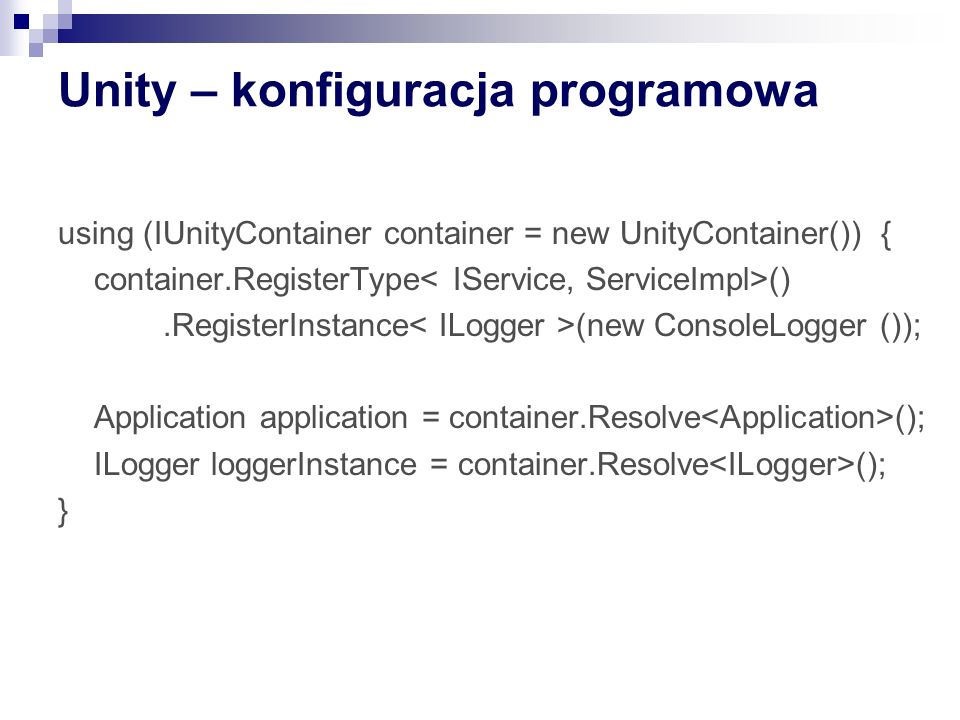 Unity – konfiguracja programowa using (IUnityContainer container = new UnityContainer()) { container.RegisterType ().RegisterInstance (new ConsoleLogg