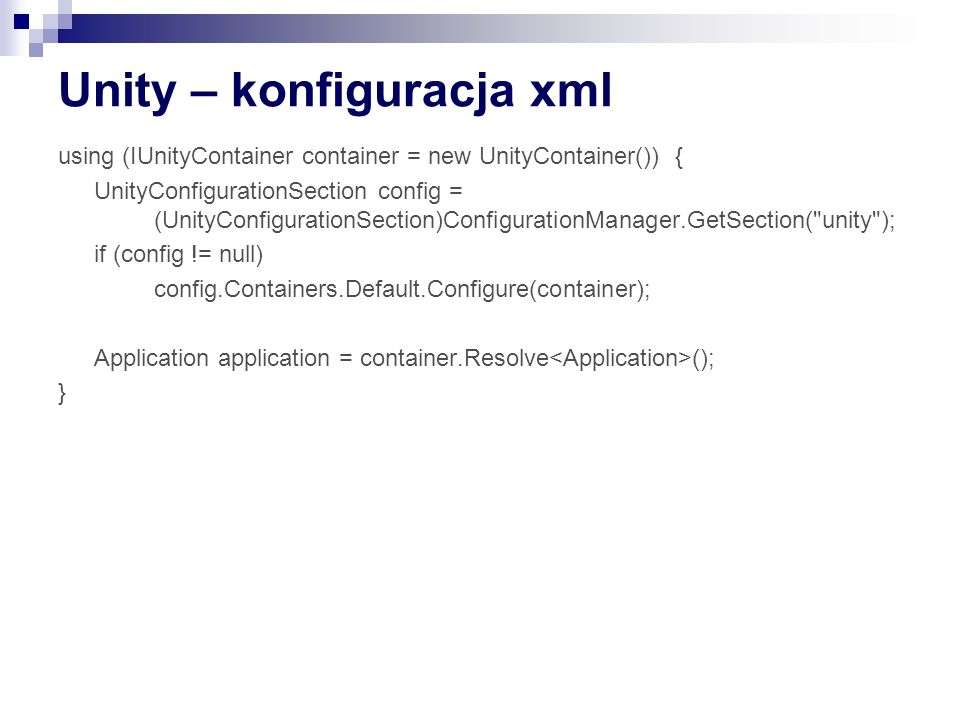 Unity – konfiguracja xml using (IUnityContainer container = new UnityContainer()) { UnityConfigurationSection config = (UnityConfigurationSection)Conf