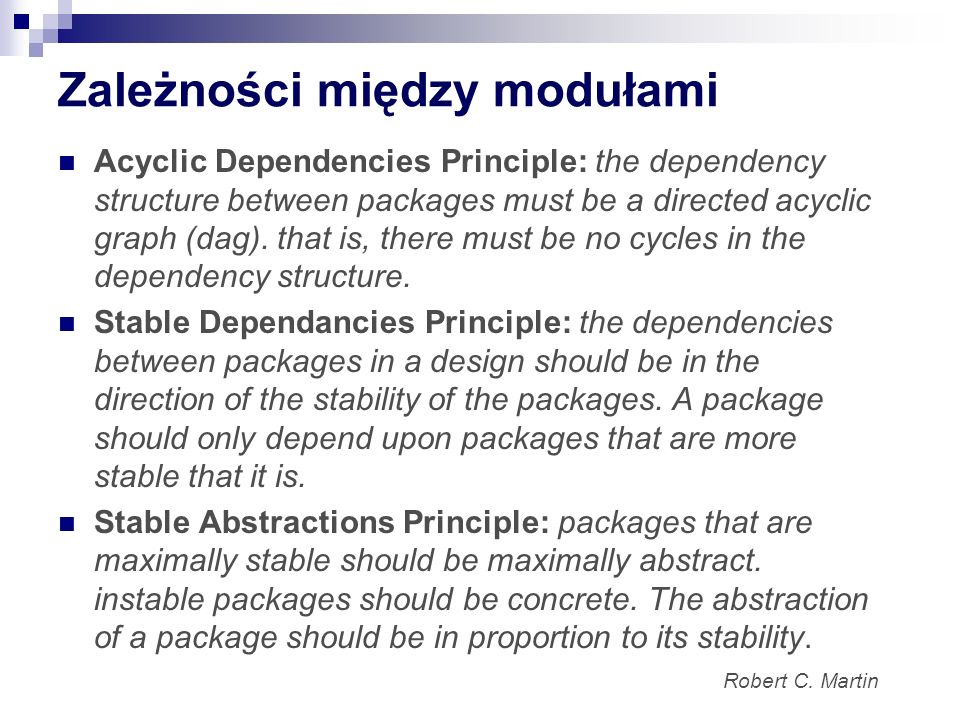 Zależności między modułami Acyclic Dependencies Principle: the dependency structure between packages must be a directed acyclic graph (dag). that is,