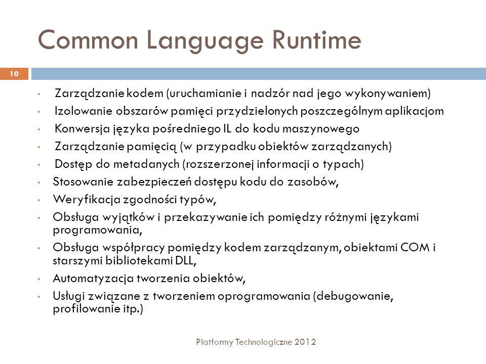 Common Language Runtime Platformy Technologiczne 2012 10 Zarządzanie kodem (uruchamianie i nadzór nad jego wykonywaniem) Izolowanie obszarów pamięci przydzielonych poszczególnym aplikacjom Konwersja języka pośredniego IL do kodu maszynowego Zarządzanie pamięcią (w przypadku obiektów zarządzanych) Dostęp do metadanych (rozszerzonej informacji o typach) Stosowanie zabezpieczeń dostępu kodu do zasobów, Weryfikacja zgodności typów, Obsługa wyjątków i przekazywanie ich pomiędzy różnymi językami programowania, Obsługa współpracy pomiędzy kodem zarządzanym, obiektami COM i starszymi bibliotekami DLL, Automatyzacja tworzenia obiektów, Usługi związane z tworzeniem oprogramowania (debugowanie, profilowanie itp.)