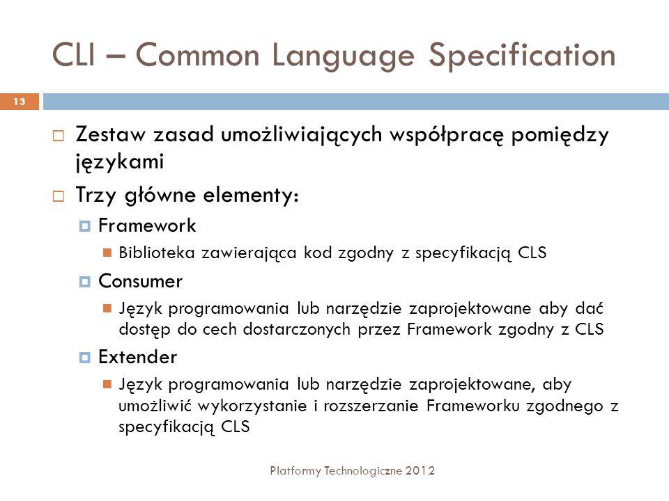 CLI – Common Language Specification Platformy Technologiczne 2012 13 Zestaw zasad umożliwiających współpracę pomiędzy językami Trzy główne elementy: Framework Biblioteka zawierająca kod zgodny z specyfikacją CLS Consumer Język programowania lub narzędzie zaprojektowane aby dać dostęp do cech dostarczonych przez Framework zgodny z CLS Extender Język programowania lub narzędzie zaprojektowane, aby umożliwić wykorzystanie i rozszerzanie Frameworku zgodnego z specyfikacją CLS