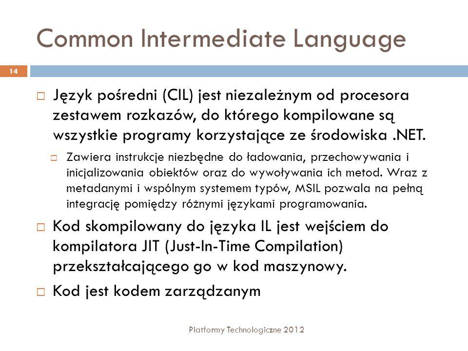 Common Intermediate Language Platformy Technologiczne 2012 14 Język pośredni (CIL) jest niezależnym od procesora zestawem rozkazów, do którego kompilowane są wszystkie programy korzystające ze środowiska.NET.