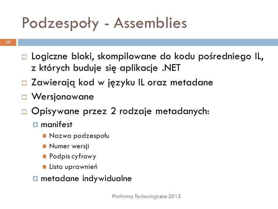 Podzespoły - Assemblies Platformy Technologiczne 2012 17 Logiczne bloki, skompilowane do kodu pośredniego IL, z których buduje się aplikacje.NET Zawierają kod w języku IL oraz metadane Wersjonowane Opisywane przez 2 rodzaje metadanych: manifest Nazwa podzespołu Numer wersji Podpis cyfrowy Lista uprawnień metadane indywidualne