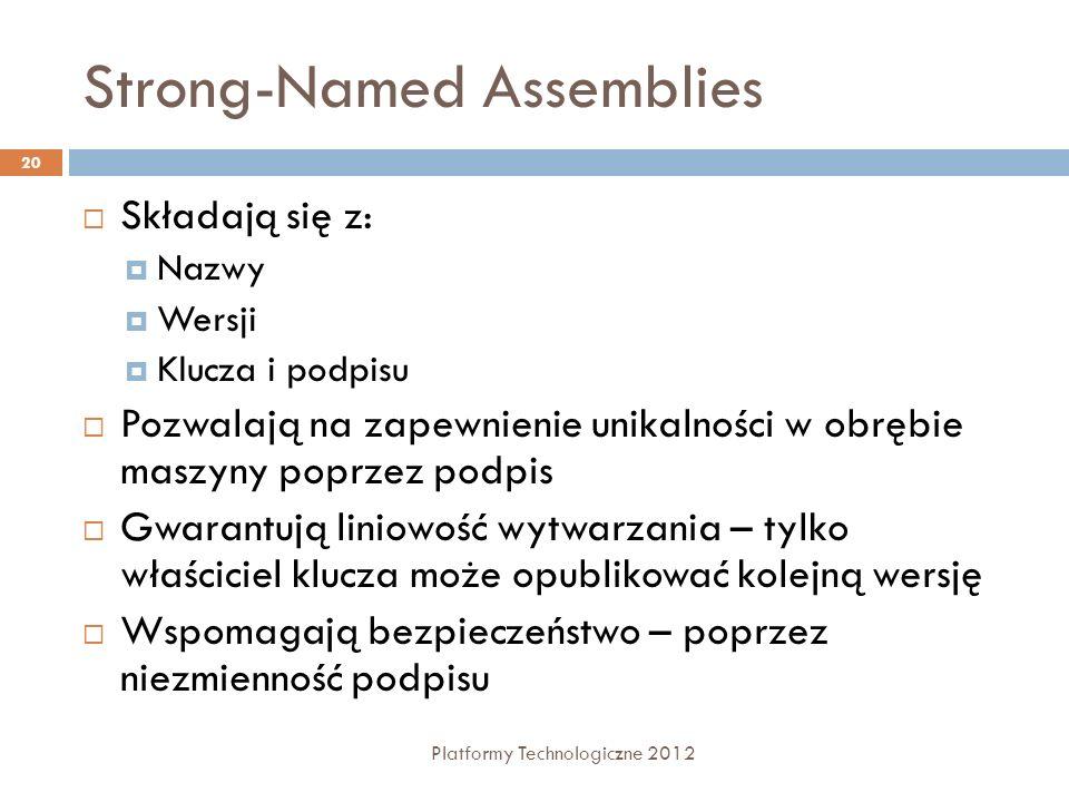 Strong-Named Assemblies Platformy Technologiczne 2012 20 Składają się z: Nazwy Wersji Klucza i podpisu Pozwalają na zapewnienie unikalności w obrębie maszyny poprzez podpis Gwarantują liniowość wytwarzania – tylko właściciel klucza może opublikować kolejną wersję Wspomagają bezpieczeństwo – poprzez niezmienność podpisu