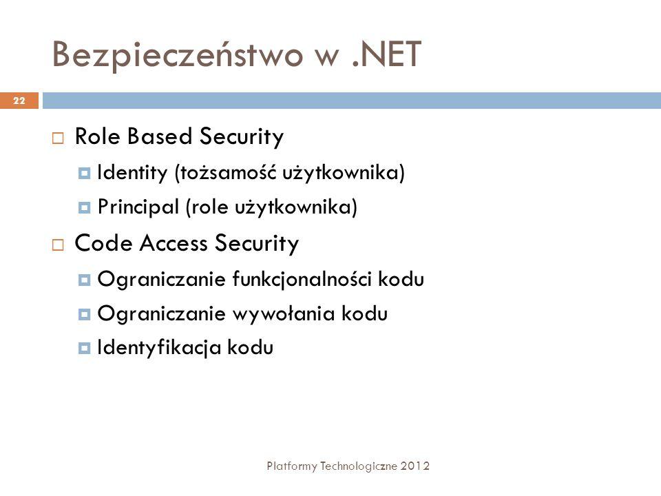 Bezpieczeństwo w.NET Platformy Technologiczne 2012 22 Role Based Security Identity (tożsamość użytkownika) Principal (role użytkownika) Code Access Security Ograniczanie funkcjonalności kodu Ograniczanie wywołania kodu Identyfikacja kodu