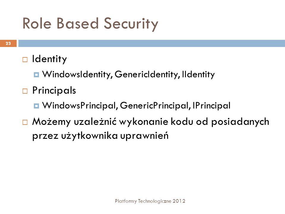 Role Based Security Platformy Technologiczne 2012 23 Identity WindowsIdentity, GenericIdentity, IIdentity Principals WindowsPrincipal, GenericPrincipal, IPrincipal Możemy uzależnić wykonanie kodu od posiadanych przez użytkownika uprawnień
