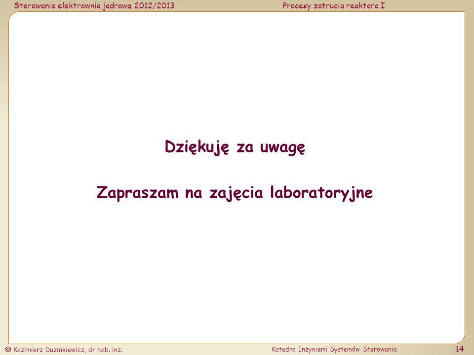 Sterowanie elektrownią jądrową 2012/2013Procesy zatrucia reaktora I Kazimierz Duzinkiewicz, dr hab. inż. Katedra Inżynierii Systemów Sterowania 14 Dzi