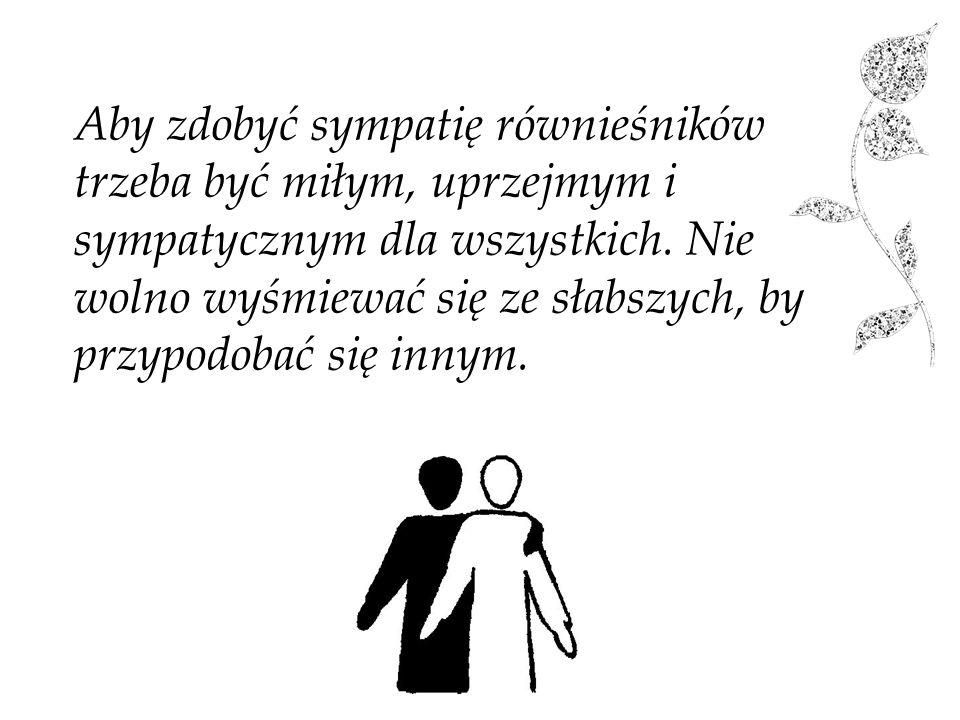 Aby zdobyć sympatię równieśników trzeba być miłym, uprzejmym i sympatycznym dla wszystkich. Nie wolno wyśmiewać się ze słabszych, by przypodobać się i
