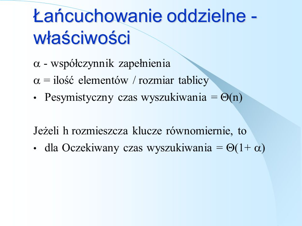 Łańcuchowanie oddzielne - właściwości - współczynnik zapełnienia = ilość elementów / rozmiar tablicy Pesymistyczny czas wyszukiwania = (n) Jeżeli h ro