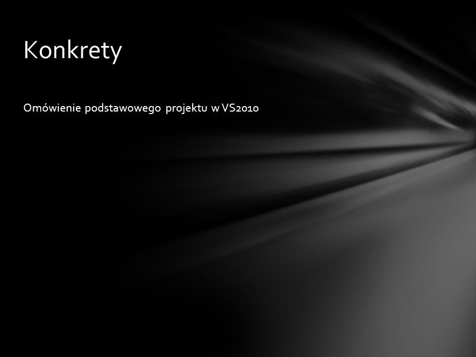 Omówienie podstawowego projektu w VS2010 Konkrety