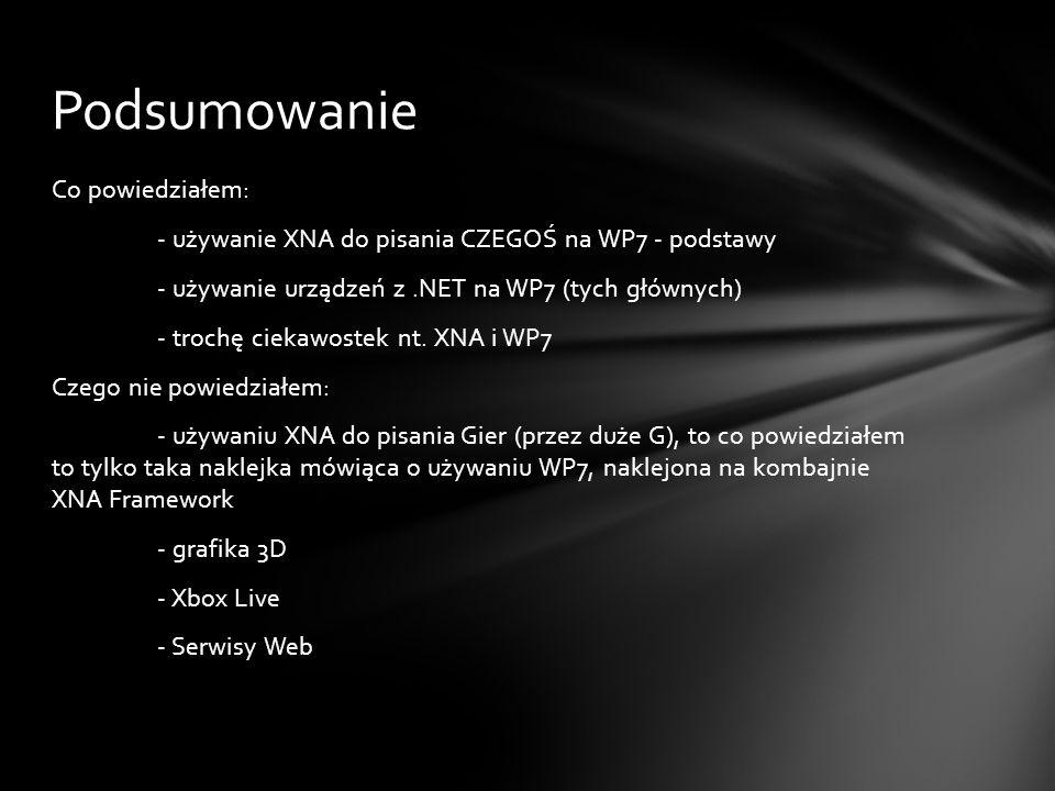Co powiedziałem: - używanie XNA do pisania CZEGOŚ na WP7 - podstawy - używanie urządzeń z.NET na WP7 (tych głównych) - trochę ciekawostek nt. XNA i WP
