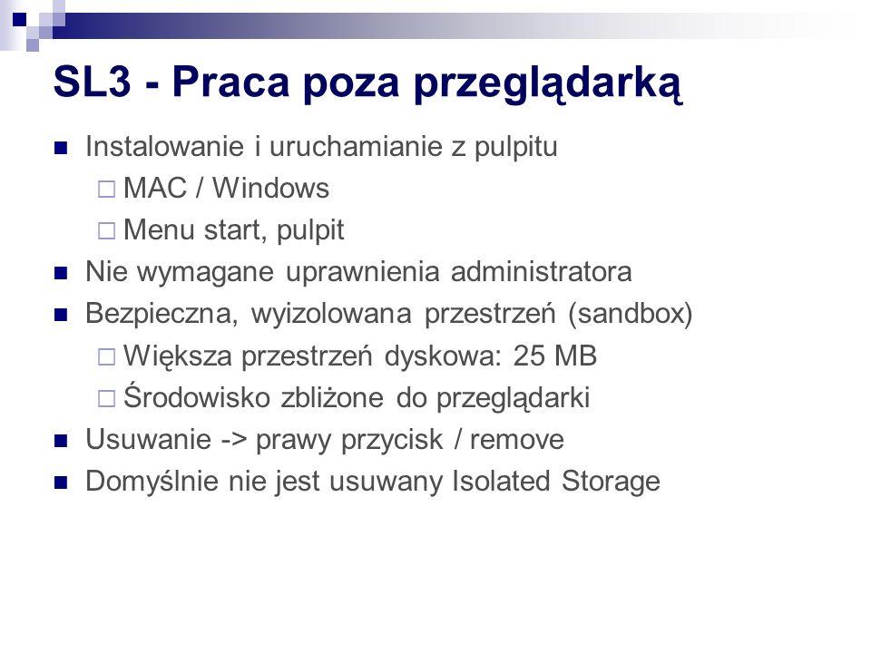 SL3 - Praca poza przeglądarką Instalowanie i uruchamianie z pulpitu MAC / Windows Menu start, pulpit Nie wymagane uprawnienia administratora Bezpieczna, wyizolowana przestrzeń (sandbox) Większa przestrzeń dyskowa: 25 MB Środowisko zbliżone do przeglądarki Usuwanie -> prawy przycisk / remove Domyślnie nie jest usuwany Isolated Storage