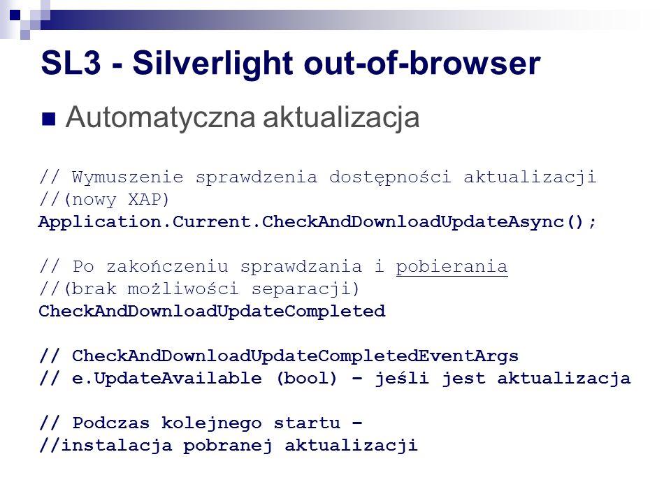 SL3 - Silverlight out-of-browser Automatyczna aktualizacja // Wymuszenie sprawdzenia dostępności aktualizacji //(nowy XAP) Application.Current.CheckAndDownloadUpdateAsync(); // Po zakończeniu sprawdzania i pobierania //(brak możliwości separacji) CheckAndDownloadUpdateCompleted // CheckAndDownloadUpdateCompletedEventArgs // e.UpdateAvailable (bool) – jeśli jest aktualizacja // Podczas kolejnego startu – //instalacja pobranej aktualizacji