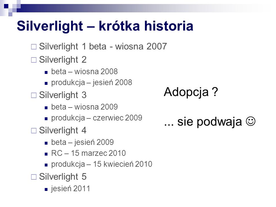Silverlight – krótka historia Silverlight 1 beta - wiosna 2007 Silverlight 2 beta – wiosna 2008 produkcja – jesień 2008 Silverlight 3 beta – wiosna 2009 produkcja – czerwiec 2009 Silverlight 4 beta – jesień 2009 RC – 15 marzec 2010 produkcja – 15 kwiecień 2010 Silverlight 5 jesień 2011 Adopcja ...