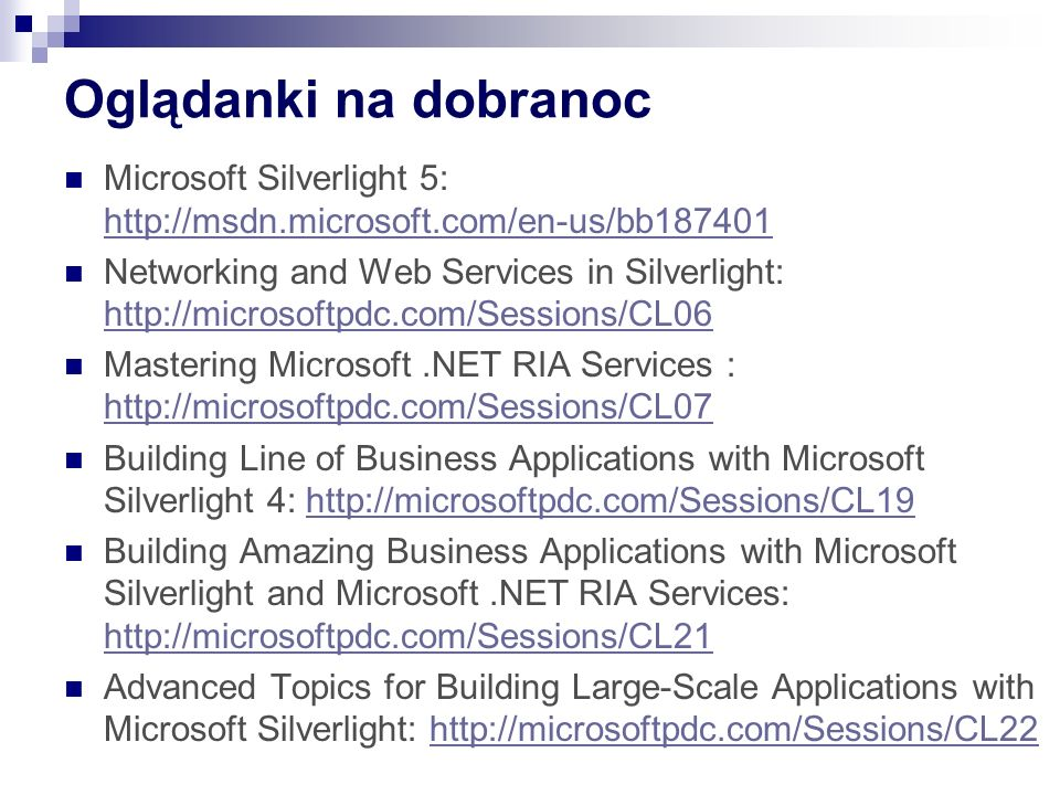 Oglądanki na dobranoc Microsoft Silverlight 5: http://msdn.microsoft.com/en-us/bb187401 http://msdn.microsoft.com/en-us/bb187401 Networking and Web Services in Silverlight: http://microsoftpdc.com/Sessions/CL06 http://microsoftpdc.com/Sessions/CL06 Mastering Microsoft.NET RIA Services : http://microsoftpdc.com/Sessions/CL07 http://microsoftpdc.com/Sessions/CL07 Building Line of Business Applications with Microsoft Silverlight 4: http://microsoftpdc.com/Sessions/CL19http://microsoftpdc.com/Sessions/CL19 Building Amazing Business Applications with Microsoft Silverlight and Microsoft.NET RIA Services: http://microsoftpdc.com/Sessions/CL21 http://microsoftpdc.com/Sessions/CL21 Advanced Topics for Building Large-Scale Applications with Microsoft Silverlight: http://microsoftpdc.com/Sessions/CL22http://microsoftpdc.com/Sessions/CL22