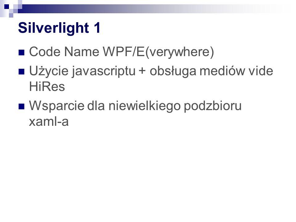 Silverlight 1 Code Name WPF/E(verywhere) Użycie javascriptu + obsługa mediów vide HiRes Wsparcie dla niewielkiego podzbioru xaml-a