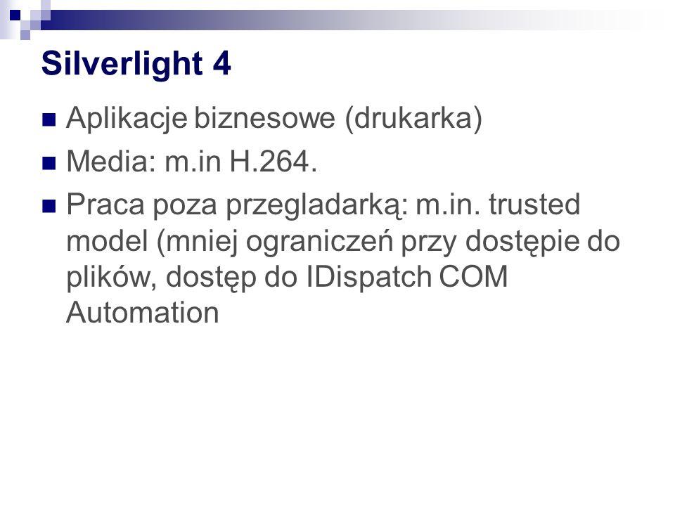 Silverlight 4 Aplikacje biznesowe (drukarka) Media: m.in H.264. Praca poza przegladarką: m.in. trusted model (mniej ograniczeń przy dostępie do plików