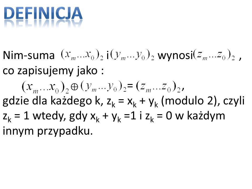 Nim-suma i wynosi, co zapisujemy jako : =, gdzie dla każdego k, z k = x k + y k (modulo 2), czyli z k = 1 wtedy, gdy x k + y k =1 i z k = 0 w każdym i