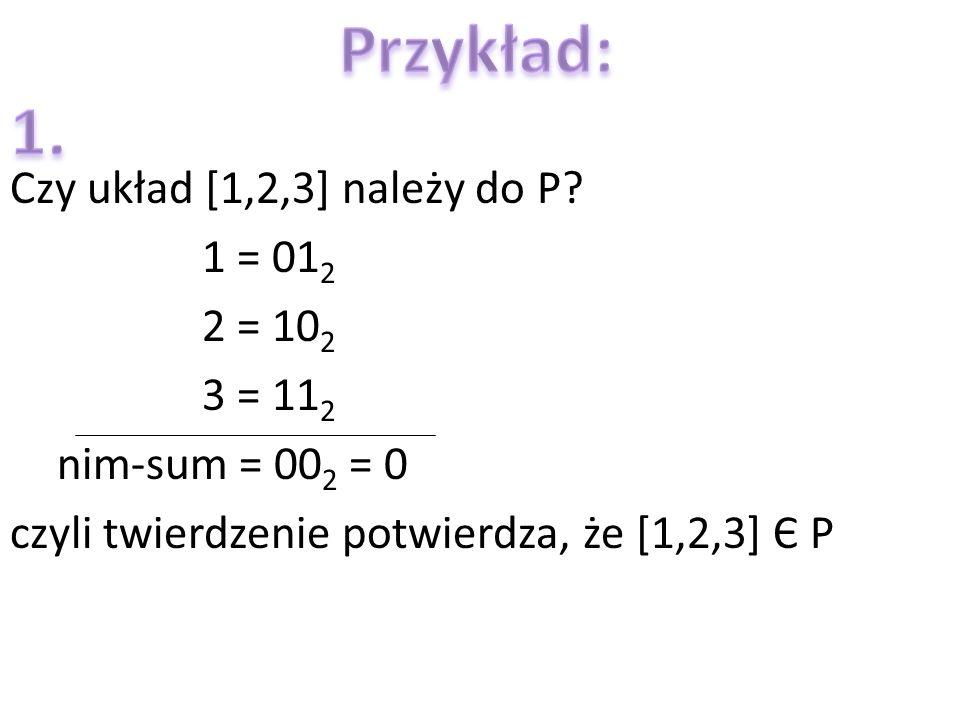 Czy układ [1,2,3] należy do P? 1 = 01 2 2 = 10 2 3 = 11 2 nim-sum = 00 2 = 0 czyli twierdzenie potwierdza, że [1,2,3] Є P