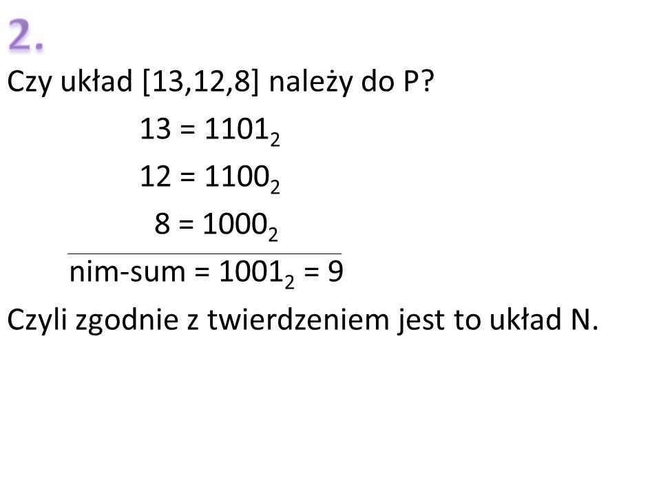 Czy układ [13,12,8] należy do P? 13 = 1101 2 12 = 1100 2 8 = 1000 2 nim-sum = 1001 2 = 9 Czyli zgodnie z twierdzeniem jest to układ N.