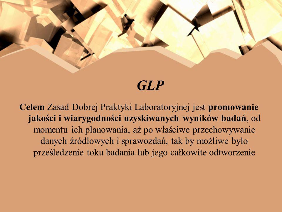 GLP Celem Zasad Dobrej Praktyki Laboratoryjnej jest promowanie jakości i wiarygodności uzyskiwanych wyników badań, od momentu ich planowania, aż po wł