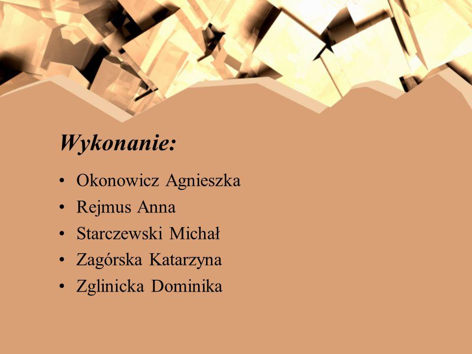 Wykonanie: Okonowicz Agnieszka Rejmus Anna Starczewski Michał Zagórska Katarzyna Zglinicka Dominika