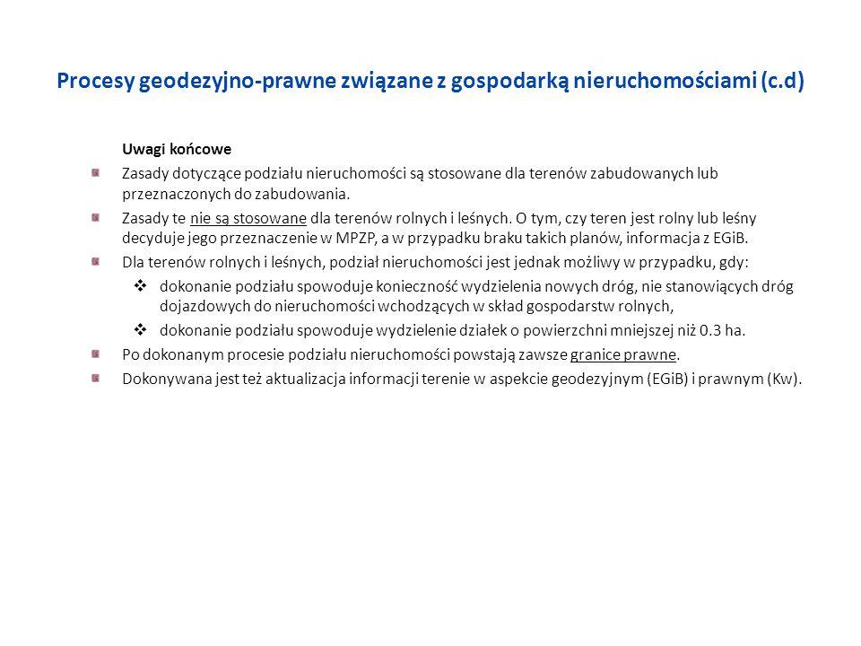 Procesy geodezyjno-prawne związane z gospodarką nieruchomościami (c.d) Uwagi końcowe Zasady dotyczące podziału nieruchomości są stosowane dla terenów