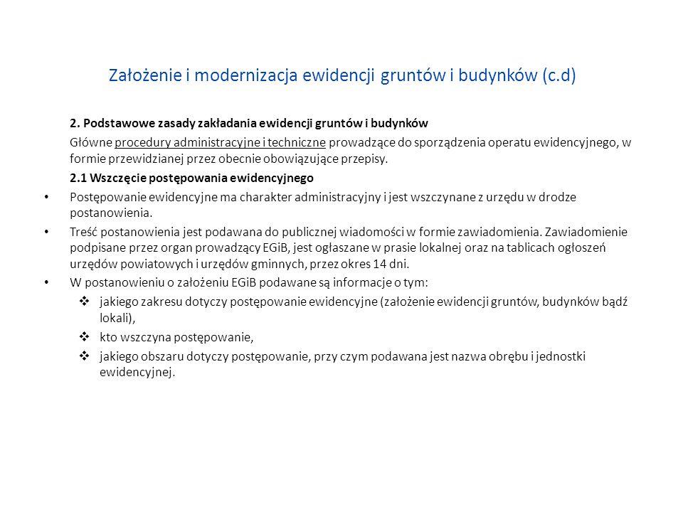 Założenie i modernizacja ewidencji gruntów i budynków (c.d) 3.3 Podstawowe zasady modernizacji ewidencji gruntów i budynków modernizacja EGiB jest przeprowadzana: w sposób ciągły według reguł wynikłych z bieżącej aktualizacji operatu ewidencyjnego (wykład 8), w sposób kompleksowy, przy zastosowaniu metod przewidzianych przy zakładaniu EGiB, przy czym jeżeli modernizacja dotyczy ewidencji założonej przed wejściem w życie rozp01, to dla sporządzenia numerycznego opisu granic działek ewidencyjnych wykorzystuje się już istniejące materiały i dane przechowywane w PZGK, nawet jeżeli nie spełniają one wymagań obowiązujących standardów technicznych; w trakcie kompleksowej modernizacji EGiB wykonuje się ustalenie granic, połączone z pomiarem punktów granicznych, w przypadku gdy: nie można wyszukać danych określających przebieg granic, na podstawie istniejących materiałów, uzupełnionych pomiarem punktów granicznych w terenie i na mapie, nie można określić położenia tych punktów z dokładnością większą niż: 3.0 m względem najbliższych elementów szczegółowej poziomej osnowy geodezyjnej w obrębach wiejskich, 0.6 m względem najbliższych elementów szczegółowej poziomej osnowy geodezyjnej w obrębach miejskich, przy czym: w uzasadnionych przypadkach, Główny Geodeta Kraju,, może wyrazić zgodę na zmniejszenie podanych powyżej dokładności,