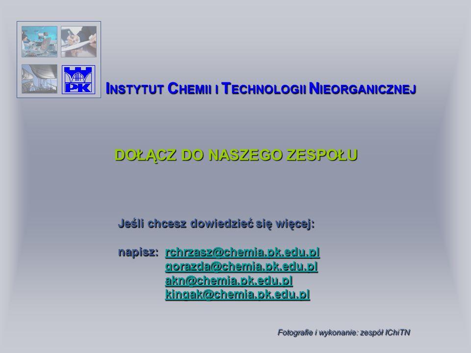 DOŁĄCZ DO NASZEGO ZESPOŁU I NSTYTUT C HEMII I T ECHNOLOGII N IEORGANICZNEJ Jeśli chcesz dowiedzieć się więcej: napisz: rchrzasz@chemia.pk.edu.pl rchrzasz@chemia.pk.edu.pl gorazda@chemia.pk.edu.pl akn@chemia.pk.edu.pl kingak@chemia.pk.edu.pl Fotografie i wykonanie: zespół IChiTN