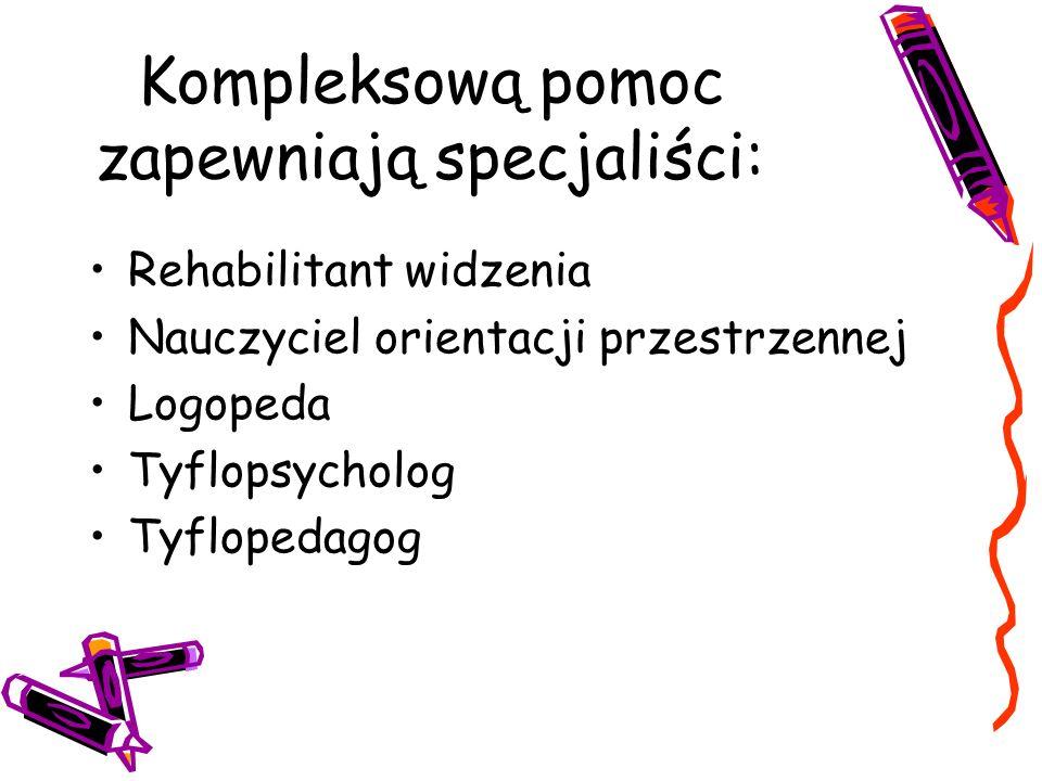 Kompleksową pomoc zapewniają specjaliści: Rehabilitant widzenia Nauczyciel orientacji przestrzennej Logopeda Tyflopsycholog Tyflopedagog
