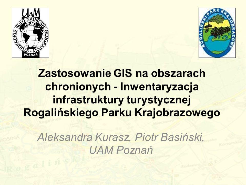 Zastosowanie GIS na obszarach chronionych - Inwentaryzacja infrastruktury turystycznej Rogalińskiego Parku Krajobrazowego Aleksandra Kurasz, Piotr Bas