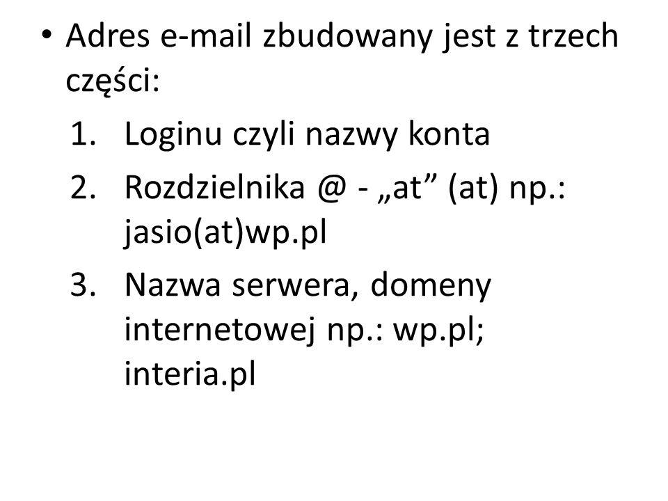 Adres e-mail zbudowany jest z trzech części: 1.Loginu czyli nazwy konta 2.Rozdzielnika @ - at (at) np.: jasio(at)wp.pl 3.Nazwa serwera, domeny interne