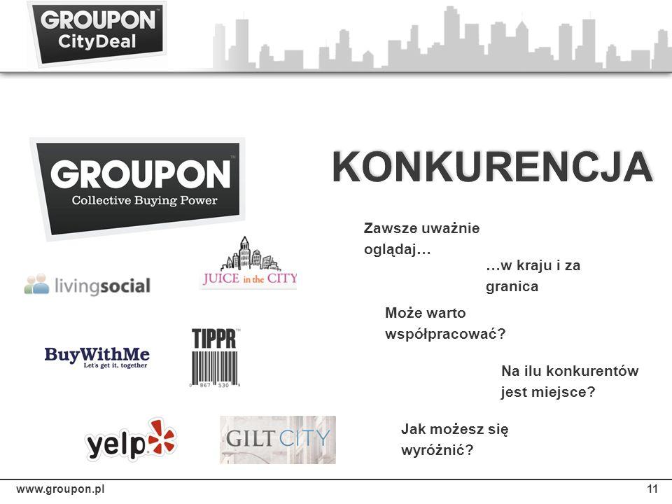 www.groupon.pl11 Zawsze uważnie oglądaj… …w kraju i za granica Jak możesz się wyróżnić? Może warto współpracować? Na ilu konkurentów jest miejsce?