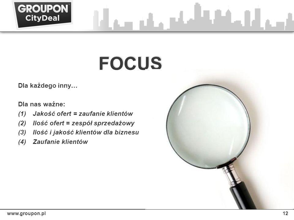 www.groupon.pl12 Dla każdego inny… Dla nas ważne: (1)Jakość ofert = zaufanie klientów (2)Ilość ofert = zespół sprzedażowy (3)Ilość i jakość klientów d