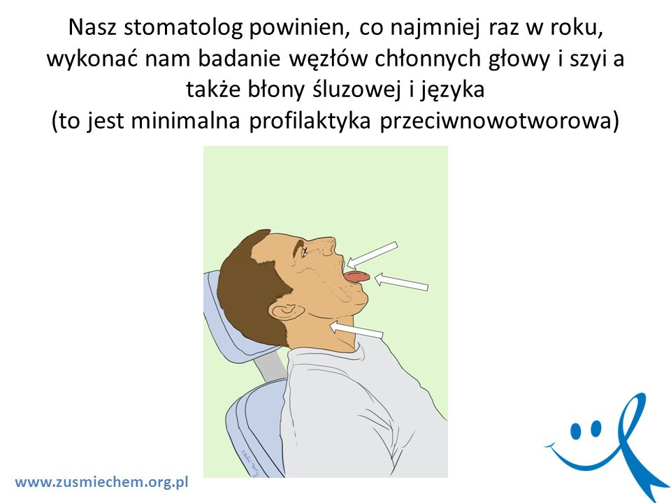 Nasz stomatolog powinien, co najmniej raz w roku, wykonać nam badanie węzłów chłonnych głowy i szyi a także błony śluzowej i języka (to jest minimalna