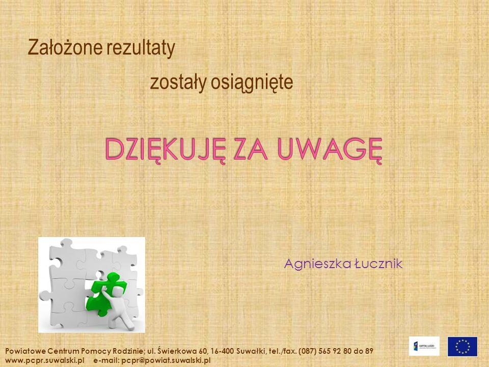 Agnieszka Łucznik Założone rezultaty Powiatowe Centrum Pomocy Rodzinie; ul. Świerkowa 60, 16-400 Suwałki, tel./fax. (087) 565 92 80 do 89 www.pcpr.suw
