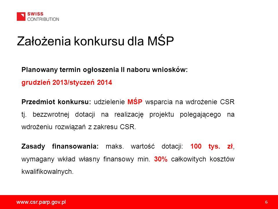www.csr.parp.gov.pl 6 Planowany termin ogłoszenia II naboru wniosków: grudzień 2013/styczeń 2014 Przedmiot konkursu: udzielenie MŚP wsparcia na wdroże