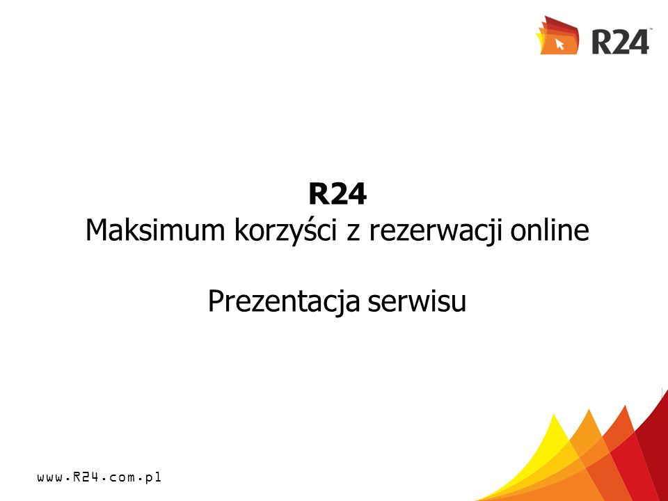www.R24.com.pl R24 Maksimum korzyści z rezerwacji online Prezentacja serwisu