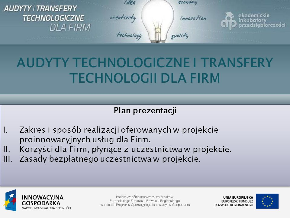 AUDYTY TECHNOLOGICZNE I TRANSFERY TECHNOLOGII DLA FIRM Plan prezentacji I.Zakres i sposób realizacji oferowanych w projekcie proinnowacyjnych usług dl