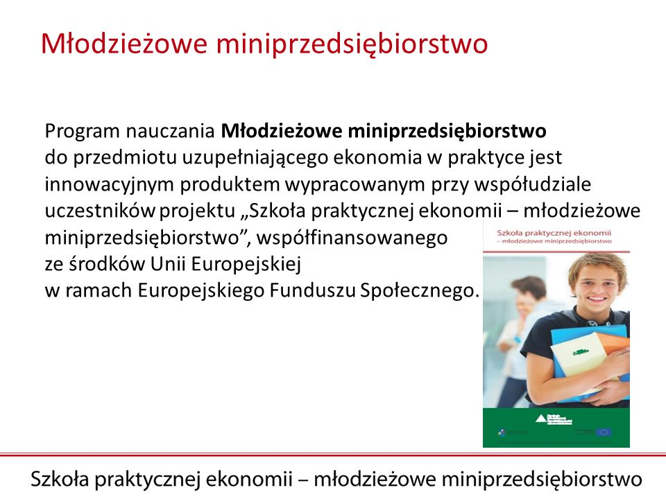 Młodzieżowe miniprzedsiębiorstwo to: nowy, ciekawy program przetestowany przez 160 nauczycieli i ponad 3500 uczniów w ramach projektu realizowanego przez Fundację Młodzieżowej Przedsiębiorczości, współfinansowanego przez Unię Europejską w ramach Europejskiego Funduszu Społecznego, realizacja programu bez konieczności zakupu podręcznika, wszystkie materiały dla ucznia i nauczyciela dostępne bezpłatnie na platformie internetowej Szkoła praktycznej ekonomii - młodzieżowe miniprzedsiębiorstwo, możliwość uczestnictwa w Ogólnopolskim Konkursie na Najlepsze Młodzieżowe Miniprzedsiębiorstwo Produkcik.