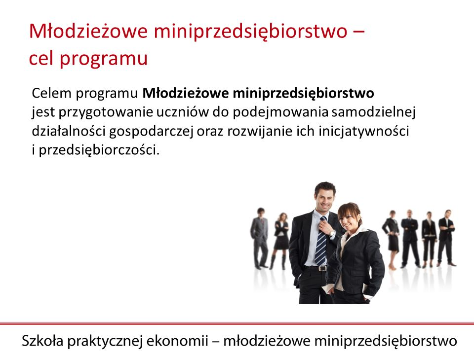 Młodzieżowe miniprzedsiębiorstwo – cel programu Celem programu Młodzieżowe miniprzedsiębiorstwo jest przygotowanie uczniów do podejmowania samodzielne