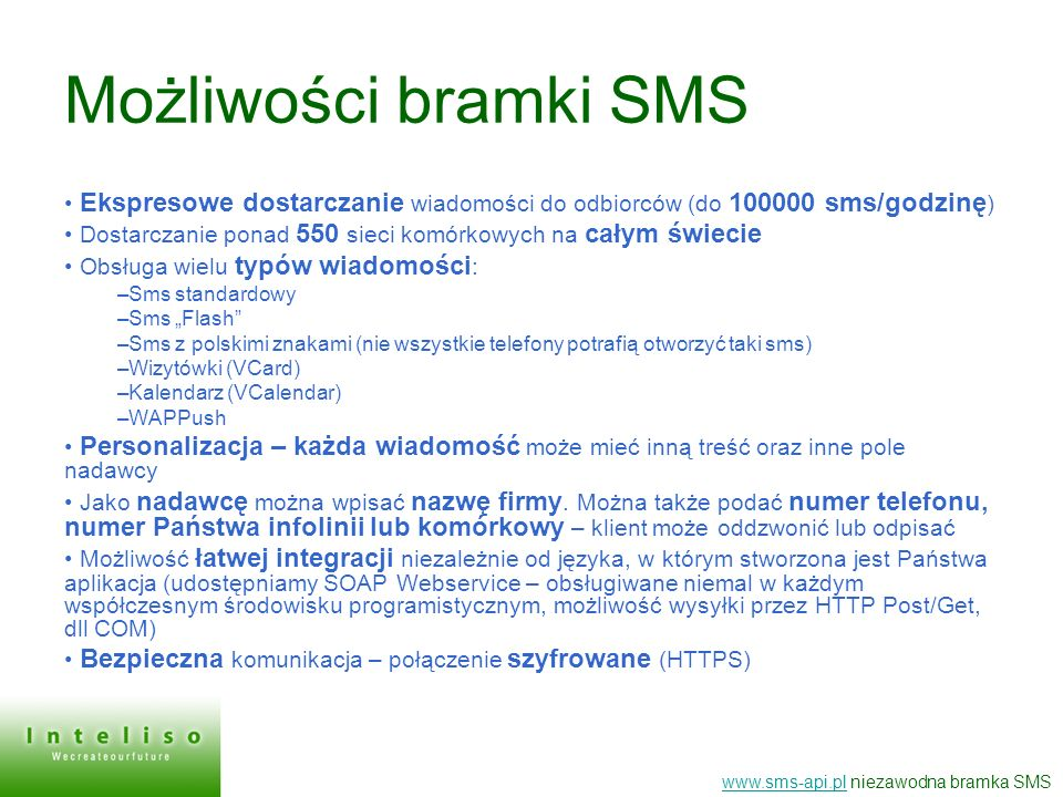 Możliwości bramki SMS Ekspresowe dostarczanie wiadomości do odbiorców (do 100000 sms/godzinę ) Dostarczanie ponad 550 sieci komórkowych na całym świec