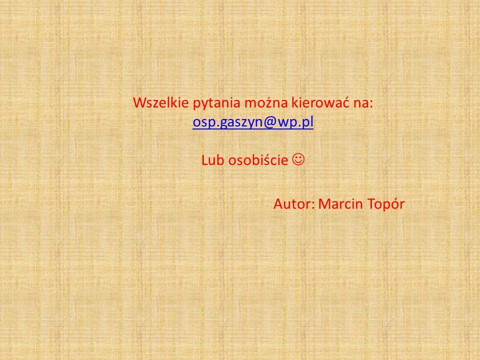 Wszelkie pytania można kierować na: osp.gaszyn@wp.pl osp.gaszyn@wp.pl Lub osobiście Autor: Marcin Topór